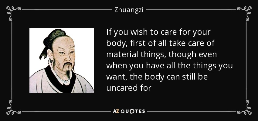 If you wish to care for your body, first of all take care of material things, though even when you have all the things you want, the body can still be uncared for - Zhuangzi