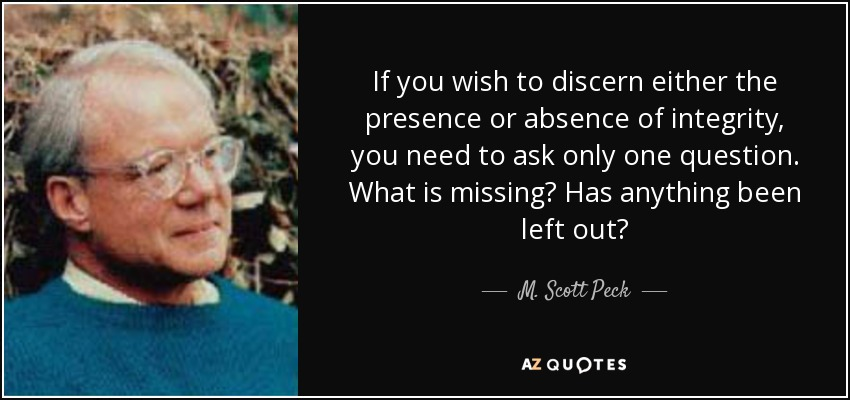 If you wish to discern either the presence or absence of integrity, you need to ask only one question. What is missing? Has anything been left out? - M. Scott Peck