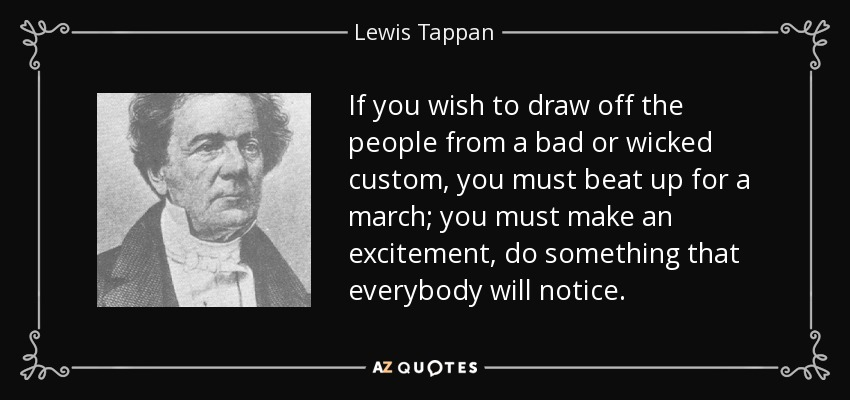 If you wish to draw off the people from a bad or wicked custom, you must beat up for a march; you must make an excitement, do something that everybody will notice. - Lewis Tappan