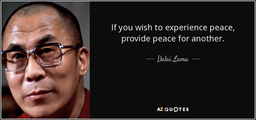 If you wish to experience peace, provide peace for another. - Dalai Lama