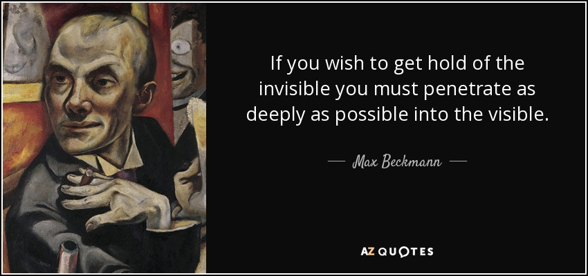 If you wish to get hold of the invisible you must penetrate as deeply as possible into the visible. - Max Beckmann