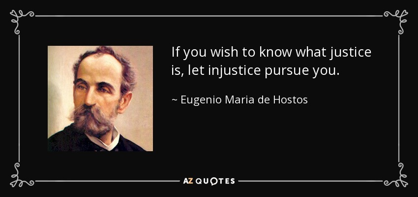 If you wish to know what justice is, let injustice pursue you. - Eugenio Maria de Hostos