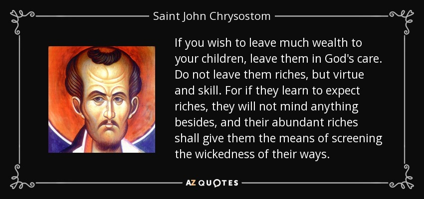 If you wish to leave much wealth to your children, leave them in God's care. Do not leave them riches, but virtue and skill. For if they learn to expect riches, they will not mind anything besides, and their abundant riches shall give them the means of screening the wickedness of their ways. - Saint John Chrysostom