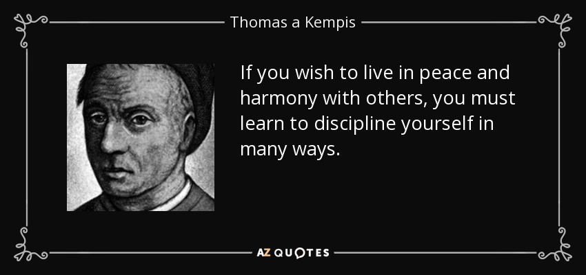 If you wish to live in peace and harmony with others, you must learn to discipline yourself in many ways. - Thomas a Kempis
