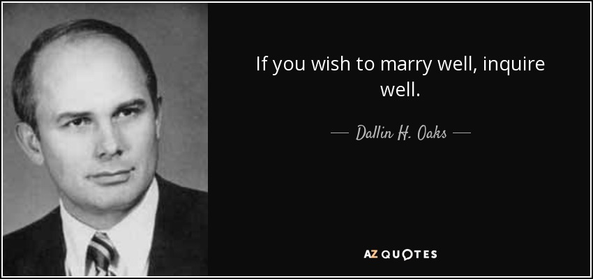 If you wish to marry well, inquire well. - Dallin H. Oaks