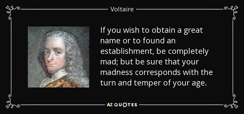 If you wish to obtain a great name or to found an establishment, be completely mad; but be sure that your madness corresponds with the turn and temper of your age. - Voltaire