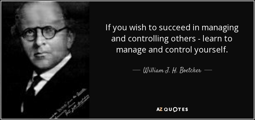If you wish to succeed in managing and controlling others - learn to manage and control yourself. - William J. H. Boetcker