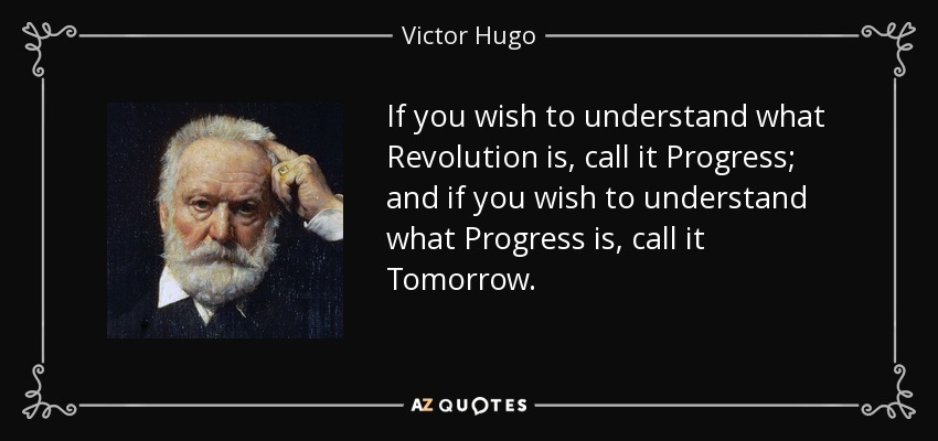 If you wish to understand what Revolution is, call it Progress; and if you wish to understand what Progress is, call it Tomorrow. - Victor Hugo