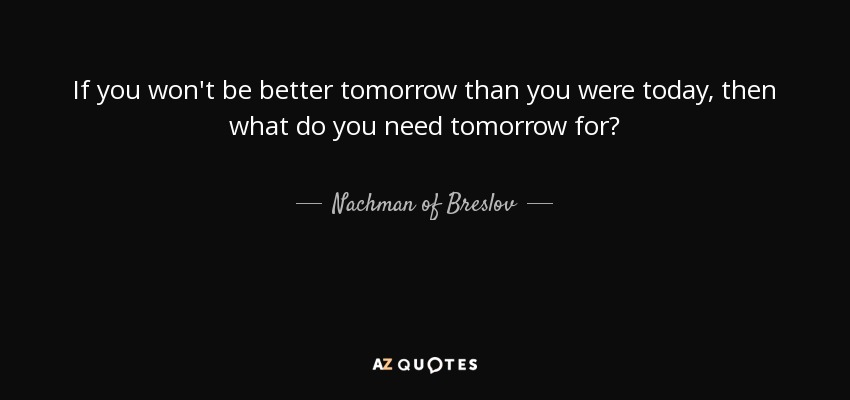 If you won't be better tomorrow than you were today, then what do you need tomorrow for? - Nachman of Breslov