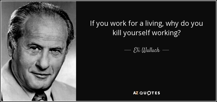 If you work for a living, why do you kill yourself working? - Eli Wallach