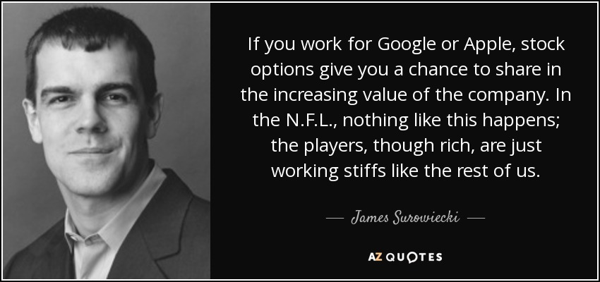 If you work for Google or Apple, stock options give you a chance to share in the increasing value of the company. In the N.F.L., nothing like this happens; the players, though rich, are just working stiffs like the rest of us. - James Surowiecki