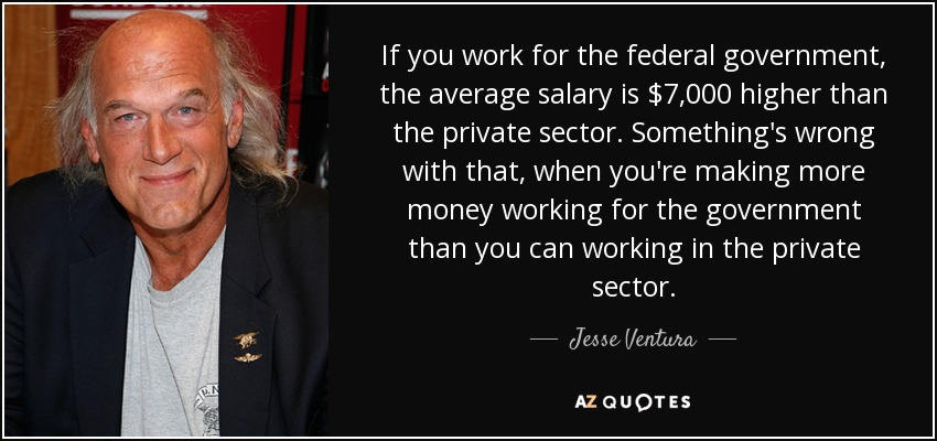 If you work for the federal government, the average salary is $7,000 higher than the private sector. Something's wrong with that, when you're making more money working for the government than you can working in the private sector. - Jesse Ventura