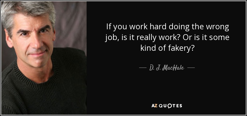 If you work hard doing the wrong job, is it really work? Or is it some kind of fakery? - D. J. MacHale
