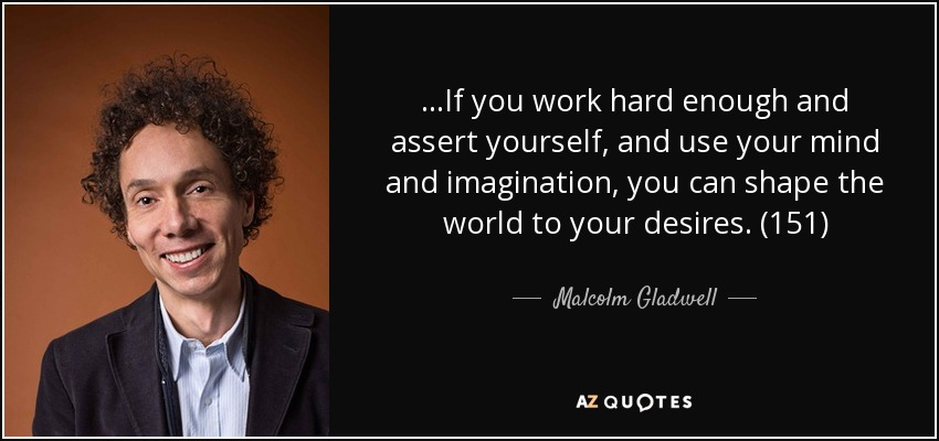 ...If you work hard enough and assert yourself, and use your mind and imagination, you can shape the world to your desires. (151) - Malcolm Gladwell