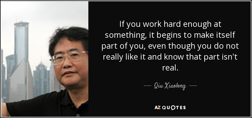 If you work hard enough at something, it begins to make itself part of you, even though you do not really like it and know that part isn't real. - Qiu Xiaolong