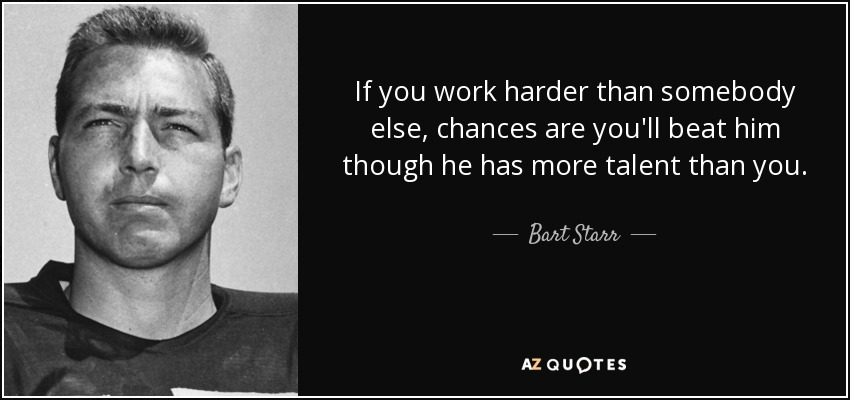 If you work harder than somebody else, chances are you'll beat him though he has more talent than you. - Bart Starr