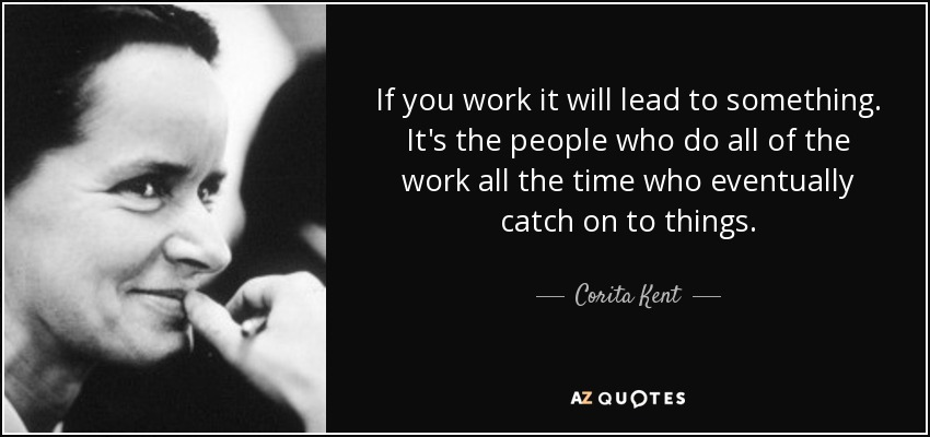 If you work it will lead to something. It's the people who do all of the work all the time who eventually catch on to things. - Corita Kent