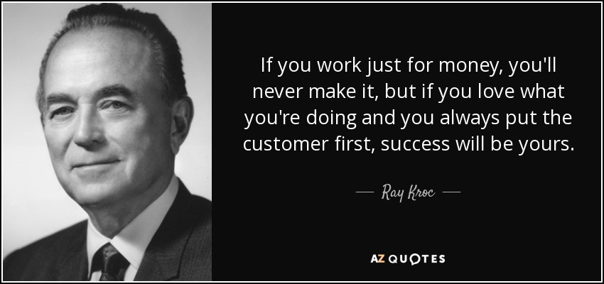 If you work just for money, you'll never make it, but if you love what you're doing and you always put the customer first, success will be yours. - Ray Kroc