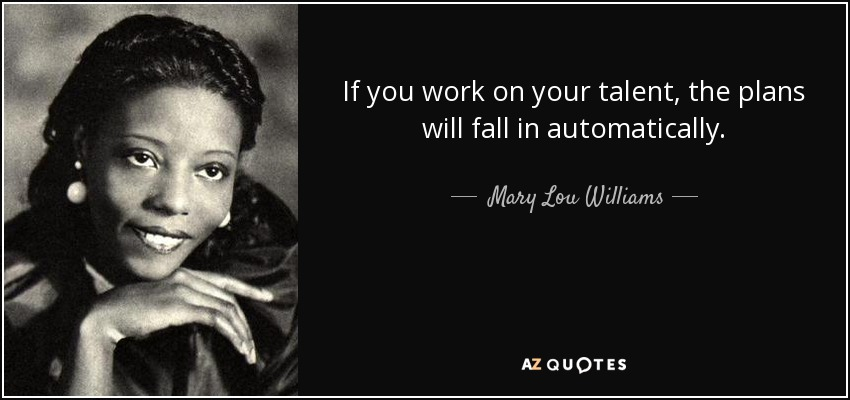 If you work on your talent, the plans will fall in automatically. - Mary Lou Williams