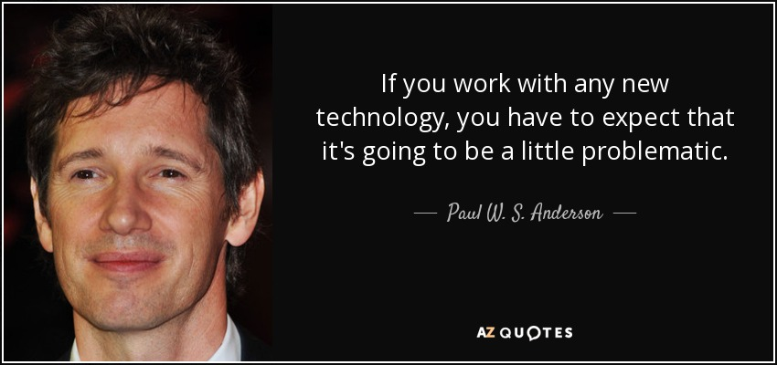 If you work with any new technology, you have to expect that it's going to be a little problematic. - Paul W. S. Anderson