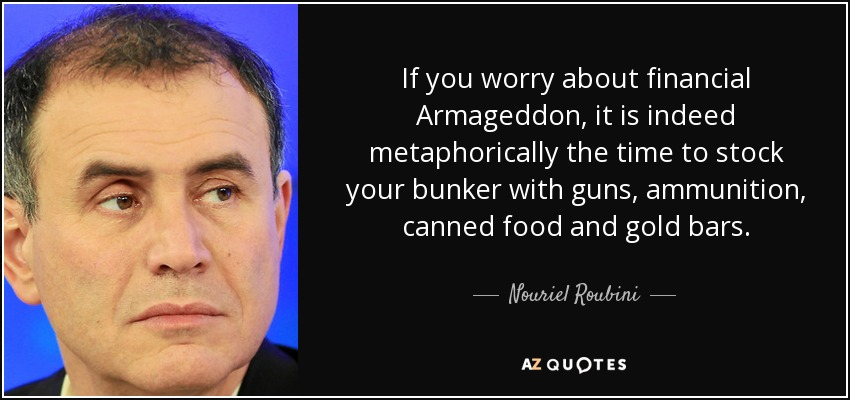 If you worry about financial Armageddon, it is indeed metaphorically the time to stock your bunker with guns, ammunition, canned food and gold bars. - Nouriel Roubini