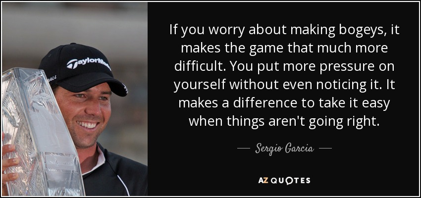 If you worry about making bogeys, it makes the game that much more difficult. You put more pressure on yourself without even noticing it. It makes a difference to take it easy when things aren't going right. - Sergio Garcia