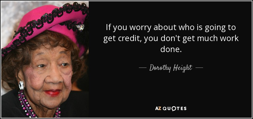 If you worry about who is going to get credit, you don't get much work done. - Dorothy Height
