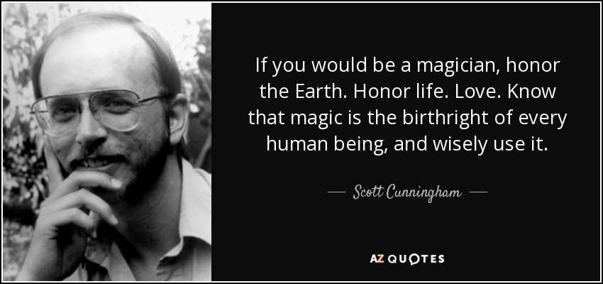 If you would be a magician, honor the Earth. Honor life. Love. Know that magic is the birthright of every human being, and wisely use it. - Scott Cunningham
