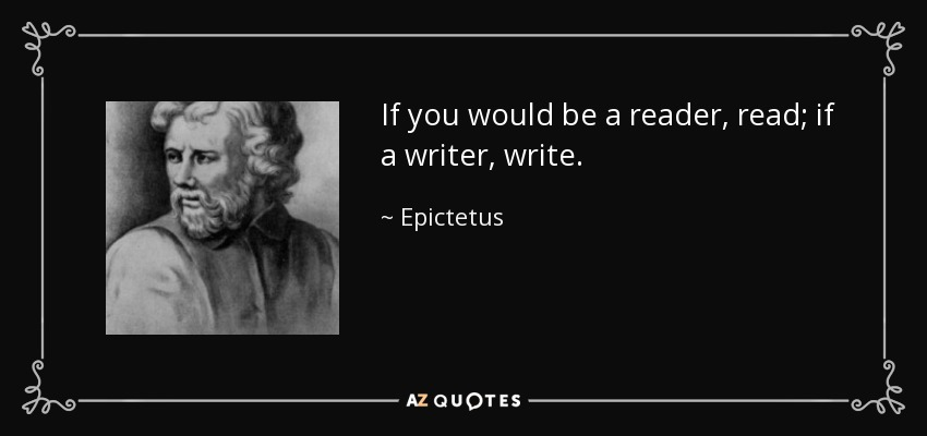 If you would be a reader, read; if a writer, write. - Epictetus