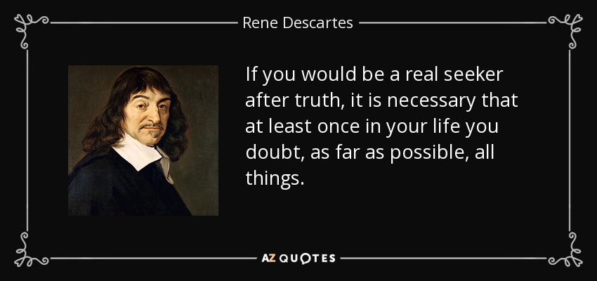 If you would be a real seeker after truth, it is necessary that at least once in your life you doubt, as far as possible, all things. - Rene Descartes
