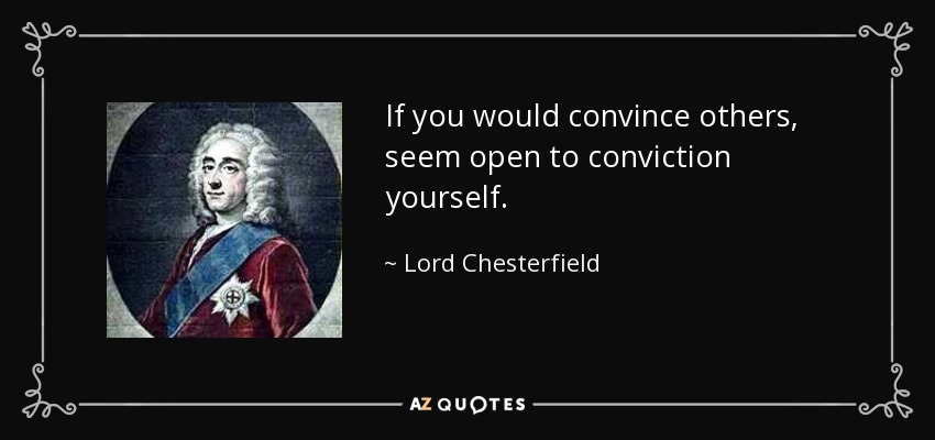 If you would convince others, seem open to conviction yourself. - Lord Chesterfield