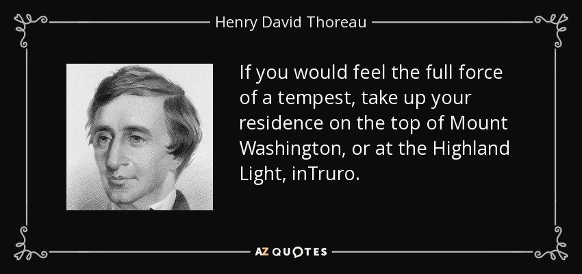 If you would feel the full force of a tempest, take up your residence on the top of Mount Washington, or at the Highland Light, inTruro. - Henry David Thoreau