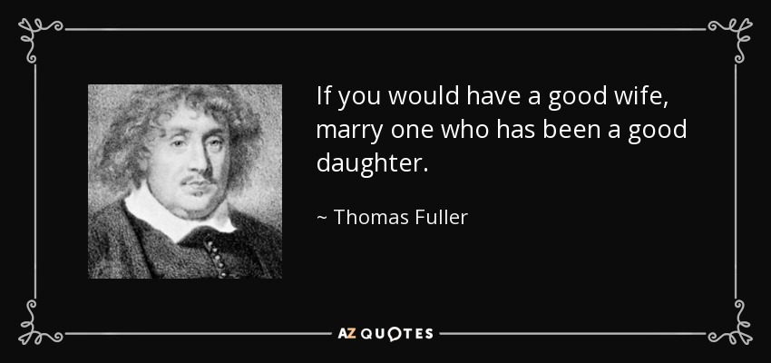 If you would have a good wife, marry one who has been a good daughter. - Thomas Fuller
