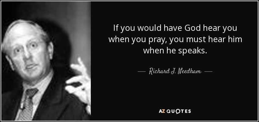 If you would have God hear you when you pray, you must hear him when he speaks. - Richard J. Needham