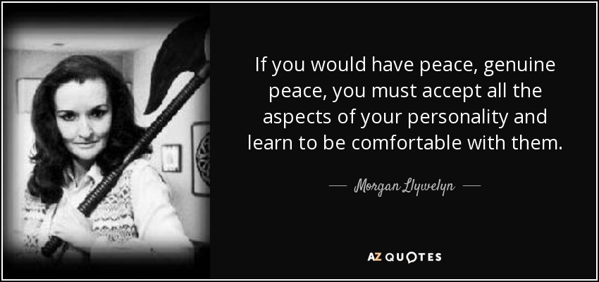 If you would have peace, genuine peace, you must accept all the aspects of your personality and learn to be comfortable with them. - Morgan Llywelyn