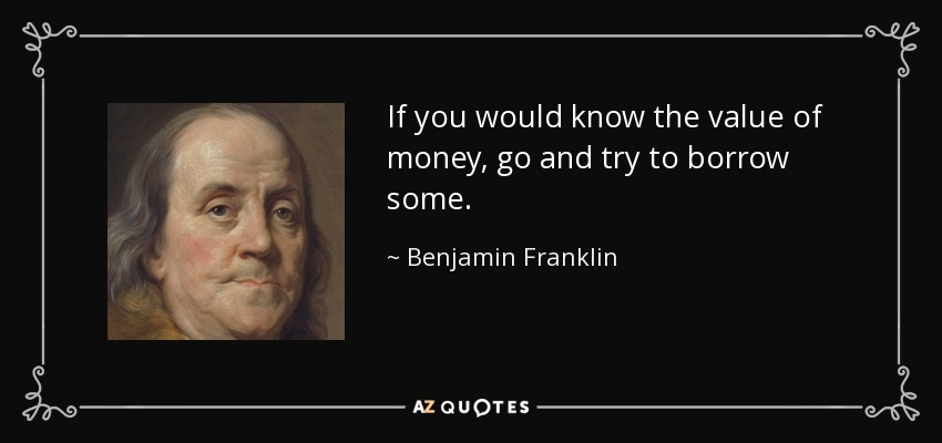 If you would know the value of money, go and try to borrow some. - Benjamin Franklin