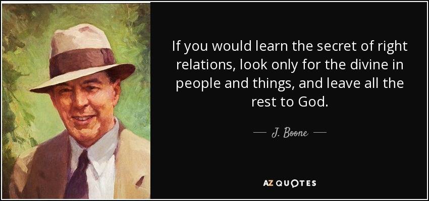 If you would learn the secret of right relations, look only for the divine in people and things, and leave all the rest to God. - J. Boone