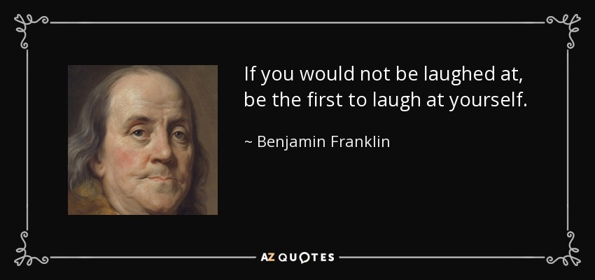 If you would not be laughed at, be the first to laugh at yourself. - Benjamin Franklin