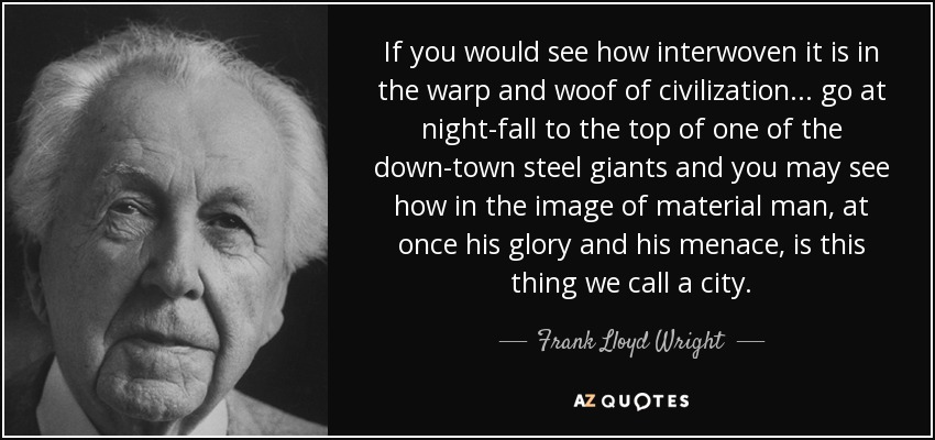 If you would see how interwoven it is in the warp and woof of civilization ... go at night-fall to the top of one of the down-town steel giants and you may see how in the image of material man, at once his glory and his menace, is this thing we call a city. - Frank Lloyd Wright