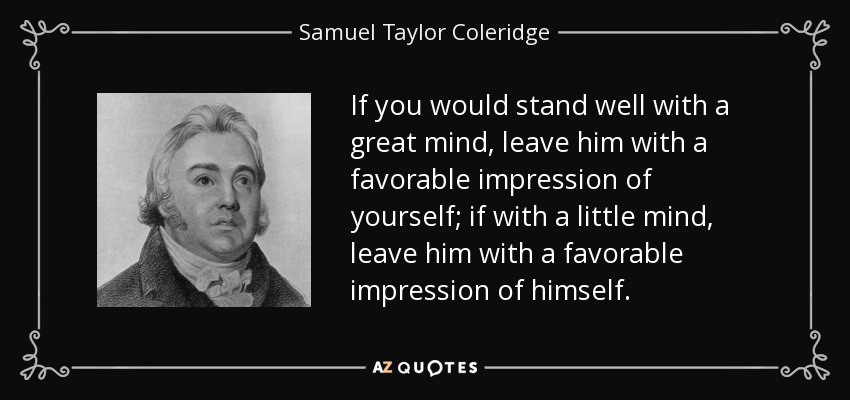 If you would stand well with a great mind, leave him with a favorable impression of yourself; if with a little mind, leave him with a favorable impression of himself. - Samuel Taylor Coleridge