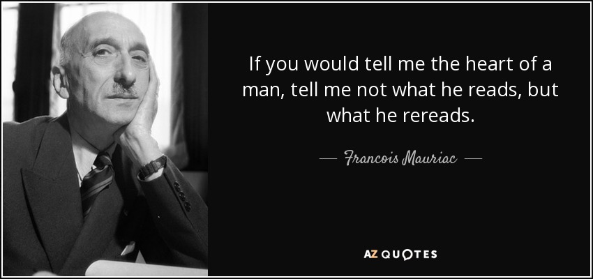 If you would tell me the heart of a man, tell me not what he reads, but what he rereads. - Francois Mauriac