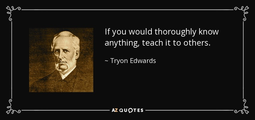 If you would thoroughly know anything, teach it to others. - Tryon Edwards
