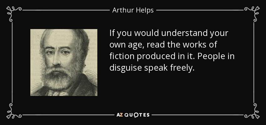 If you would understand your own age, read the works of fiction produced in it. People in disguise speak freely. - Arthur Helps