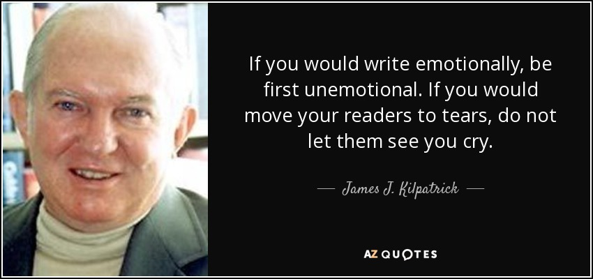 If you would write emotionally, be first unemotional. If you would move your readers to tears, do not let them see you cry. - James J. Kilpatrick
