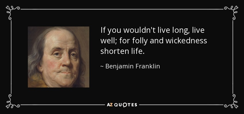 If you wouldn't live long, live well; for folly and wickedness shorten life. - Benjamin Franklin