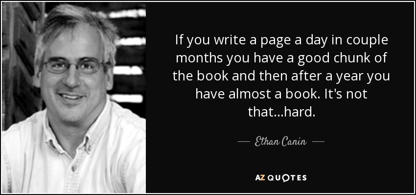 If you write a page a day in couple months you have a good chunk of the book and then after a year you have almost a book. It's not that...hard. - Ethan Canin