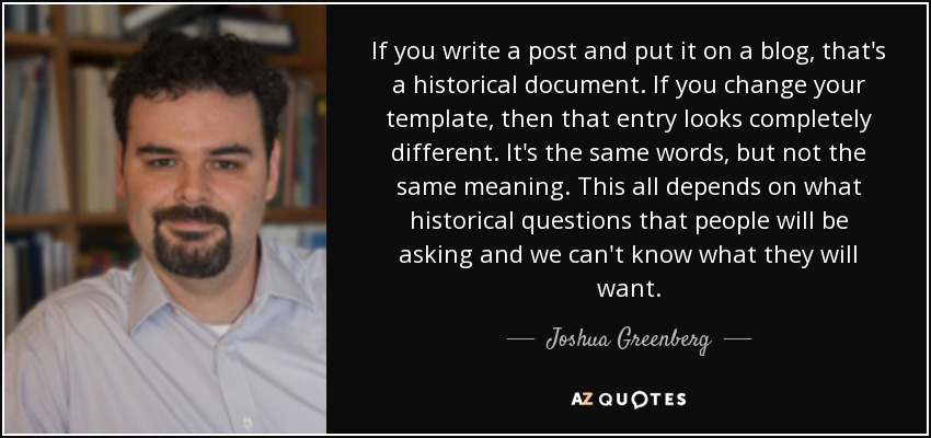 If you write a post and put it on a blog, that's a historical document. If you change your template, then that entry looks completely different. It's the same words, but not the same meaning. This all depends on what historical questions that people will be asking and we can't know what they will want. - Joshua Greenberg