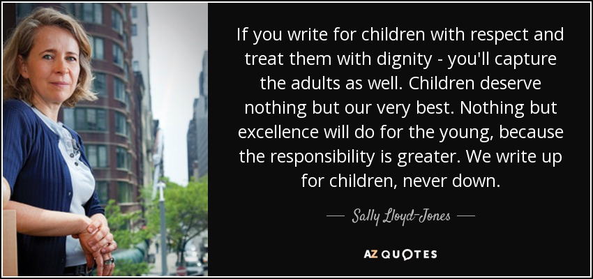 If you write for children with respect and treat them with dignity - you'll capture the adults as well. Children deserve nothing but our very best. Nothing but excellence will do for the young, because the responsibility is greater. We write up for children, never down. - Sally Lloyd-Jones