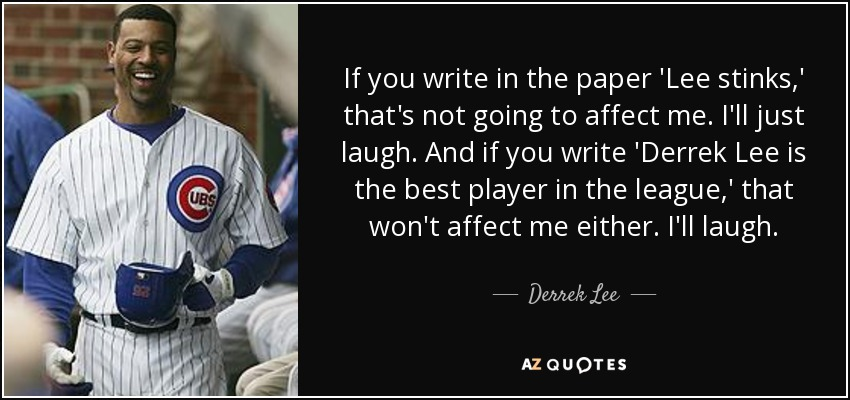 If you write in the paper 'Lee stinks,' that's not going to affect me. I'll just laugh. And if you write 'Derrek Lee is the best player in the league,' that won't affect me either. I'll laugh. - Derrek Lee