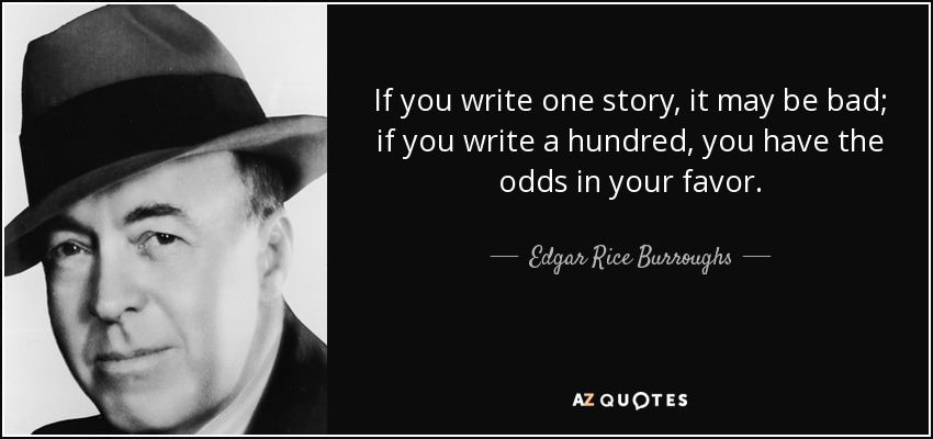 If you write one story, it may be bad; if you write a hundred, you have the odds in your favor. - Edgar Rice Burroughs